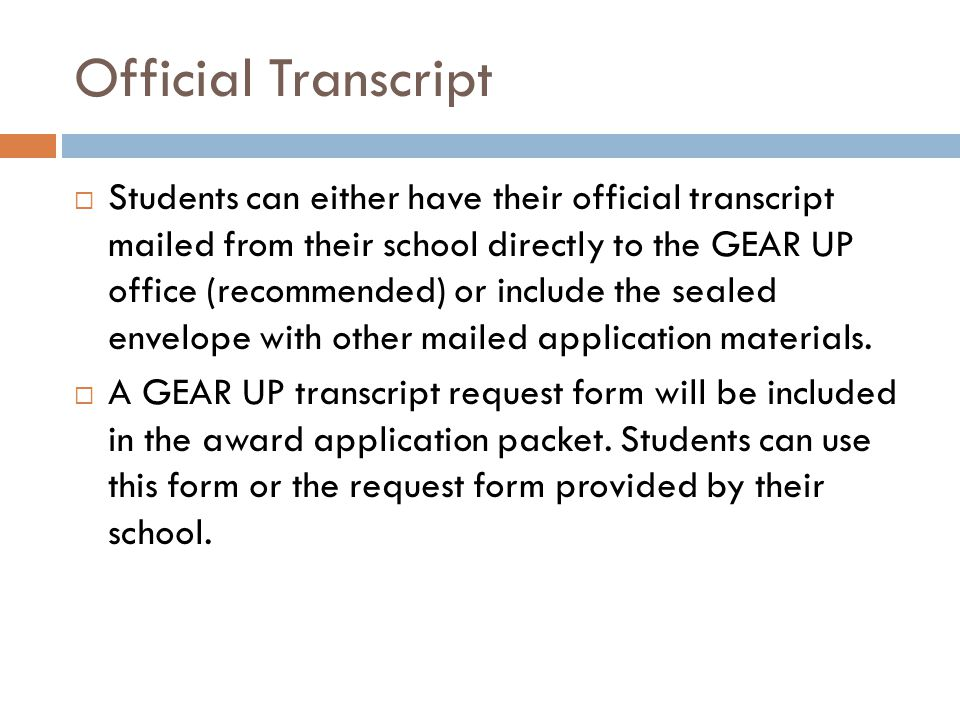 Official Transcript  Students can either have their official transcript mailed from their school directly to the GEAR UP office (recommended) or include the sealed envelope with other mailed application materials.