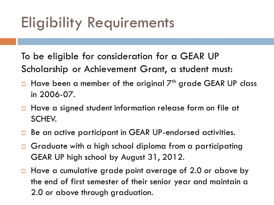 Eligibility Requirements To be eligible for consideration for a GEAR UP Scholarship or Achievement Grant, a student must:  Have been a member of the original 7 th grade GEAR UP class in 2006-07.