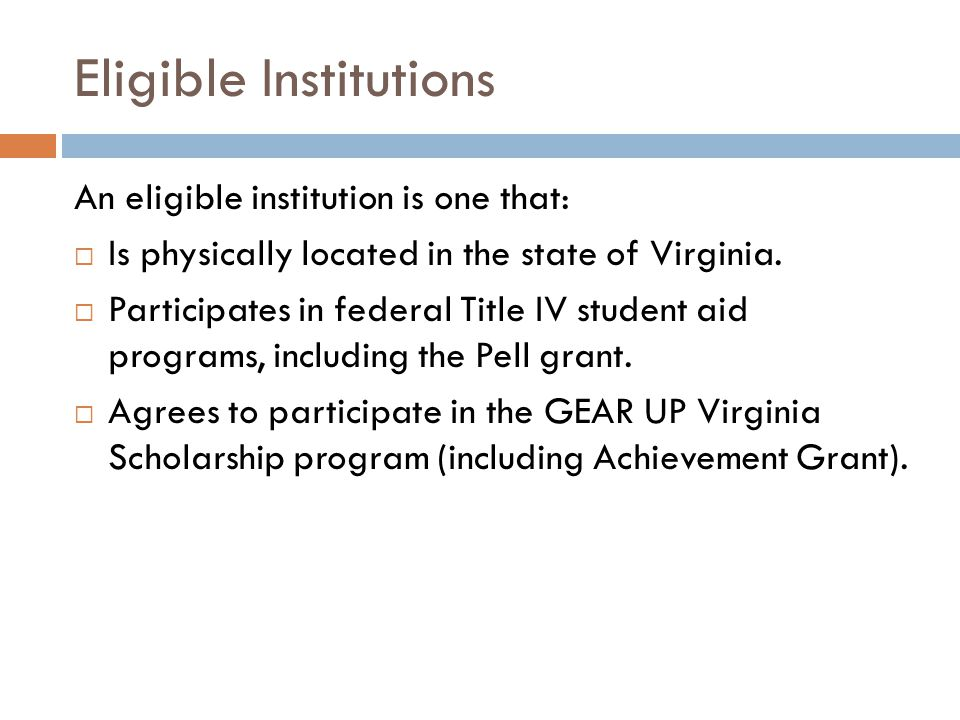 Eligible Institutions An eligible institution is one that:  Is physically located in the state of Virginia.