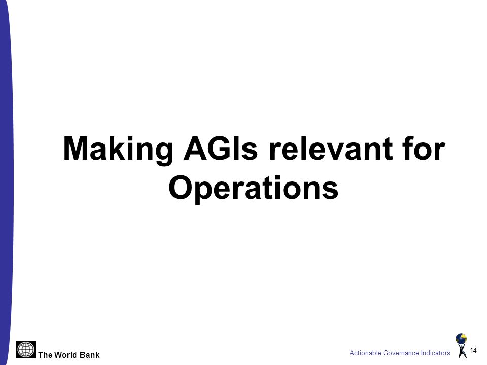 The World Bank Actionable Governance Indicators 14 Making AGIs relevant for Operations
