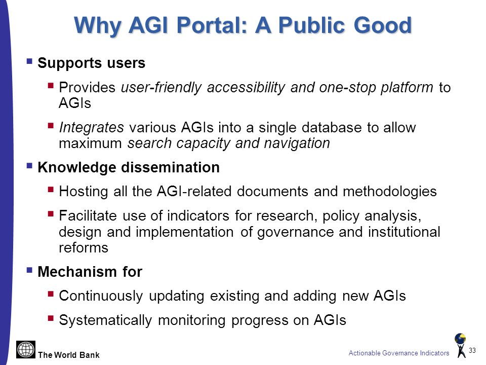The World Bank Actionable Governance Indicators 33 Why AGI Portal: A Public Good  Supports users  Provides user-friendly accessibility and one-stop platform to AGIs  Integrates various AGIs into a single database to allow maximum search capacity and navigation  Knowledge dissemination  Hosting all the AGI-related documents and methodologies  Facilitate use of indicators for research, policy analysis, design and implementation of governance and institutional reforms  Mechanism for  Continuously updating existing and adding new AGIs  Systematically monitoring progress on AGIs