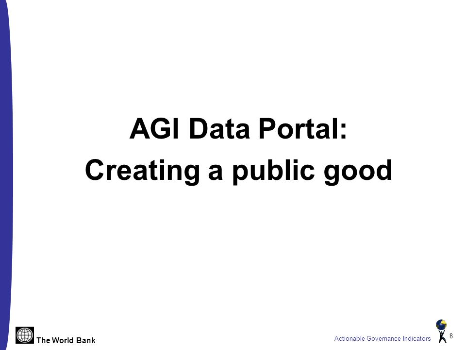 The World Bank Actionable Governance Indicators 8 AGI Data Portal: Creating a public good
