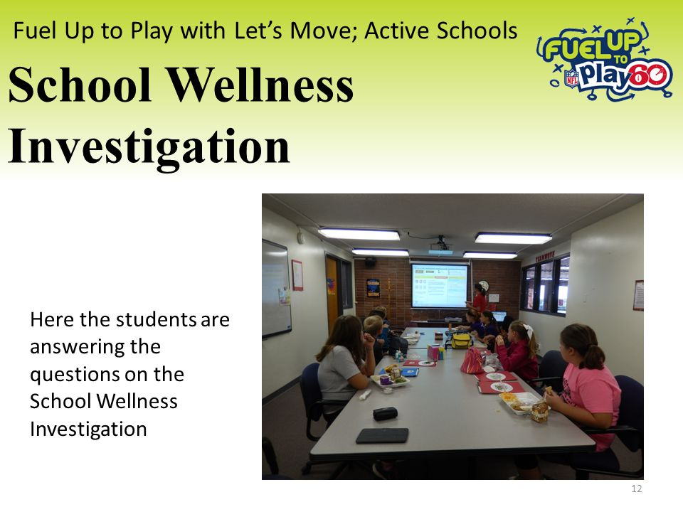 Fuel Up to Play with Let's Move; Active Schools School Wellness Investigation Here the students are answering the questions on the School Wellness Investigation 12