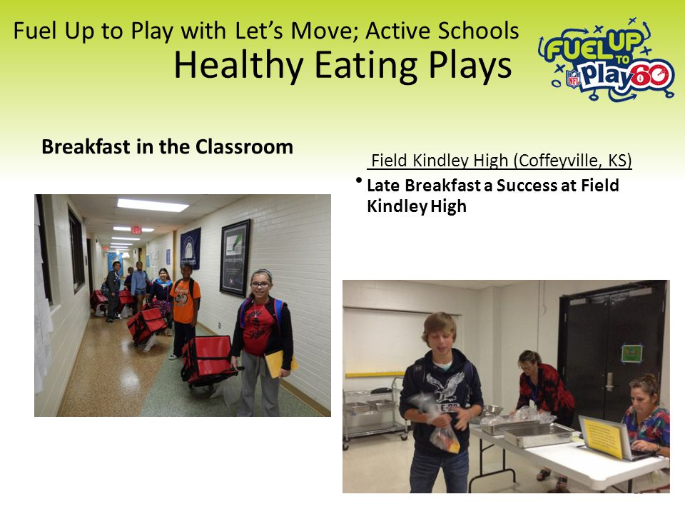 Fuel Up to Play with Let's Move; Active Schools Healthy Eating Plays Breakfast in the Classroom Field Kindley High (Coffeyville, KS) Late Breakfast a Success at Field Kindley High 15