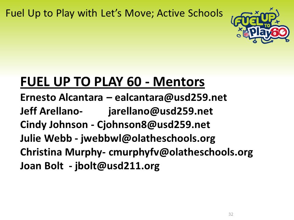 FUEL UP TO PLAY 60 - Mentors Ernesto Alcantara – ealcantara@usd259.net Jeff Arellano-jarellano@usd259.net Cindy Johnson - Cjohnson8@usd259.net Julie Webb - jwebbwl@olatheschools.org Christina Murphy- cmurphyfv@olatheschools.org Joan Bolt - jbolt@usd211.org Fuel Up to Play with Let's Move; Active Schools 32