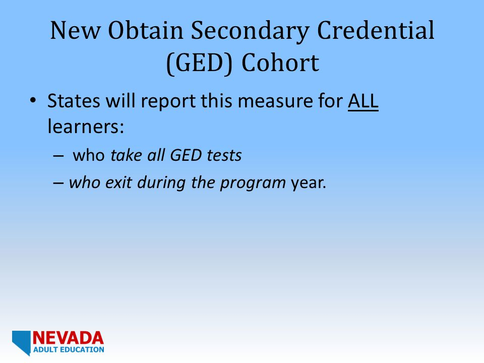 New Obtain Secondary Credential (GED) Cohort States will report this measure for ALL learners: – who take all GED tests – who exit during the program year.