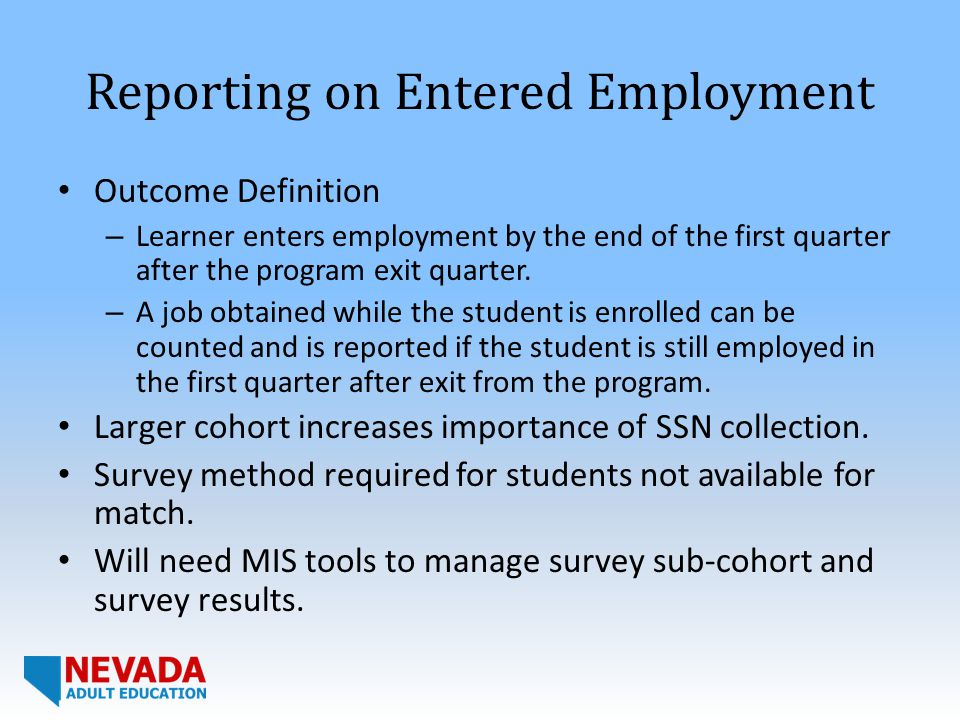Reporting on Entered Employment Outcome Definition – Learner enters employment by the end of the first quarter after the program exit quarter.
