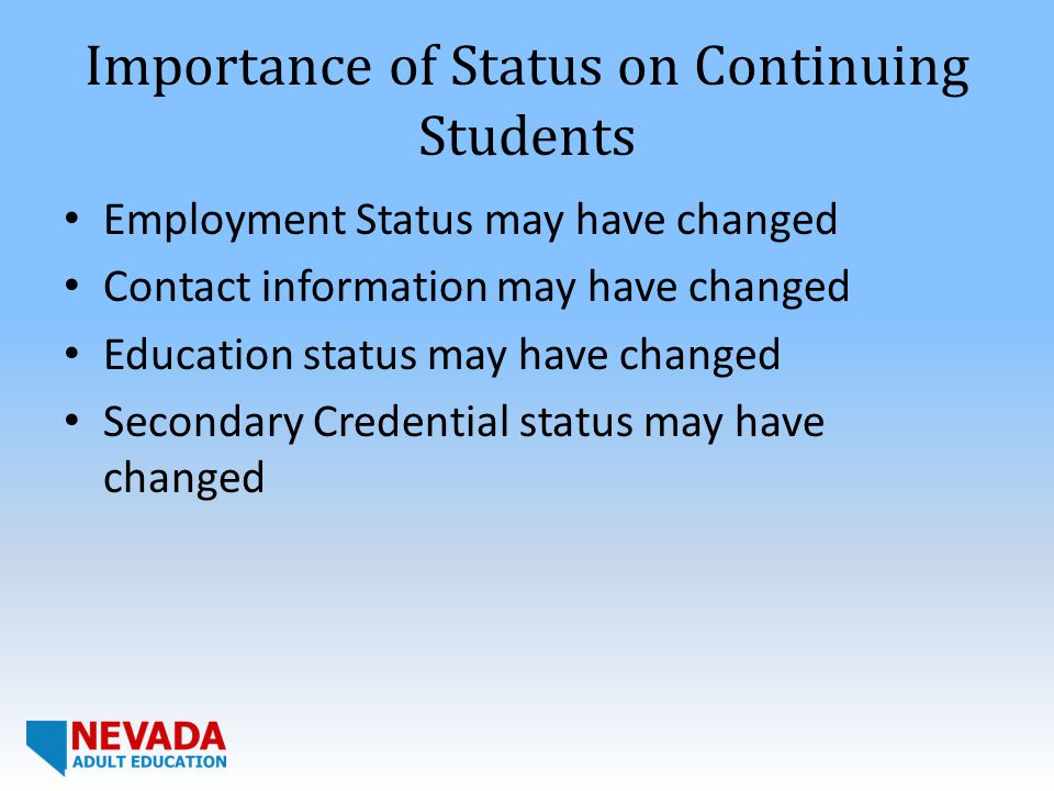 Importance of Status on Continuing Students Employment Status may have changed Contact information may have changed Education status may have changed Secondary Credential status may have changed