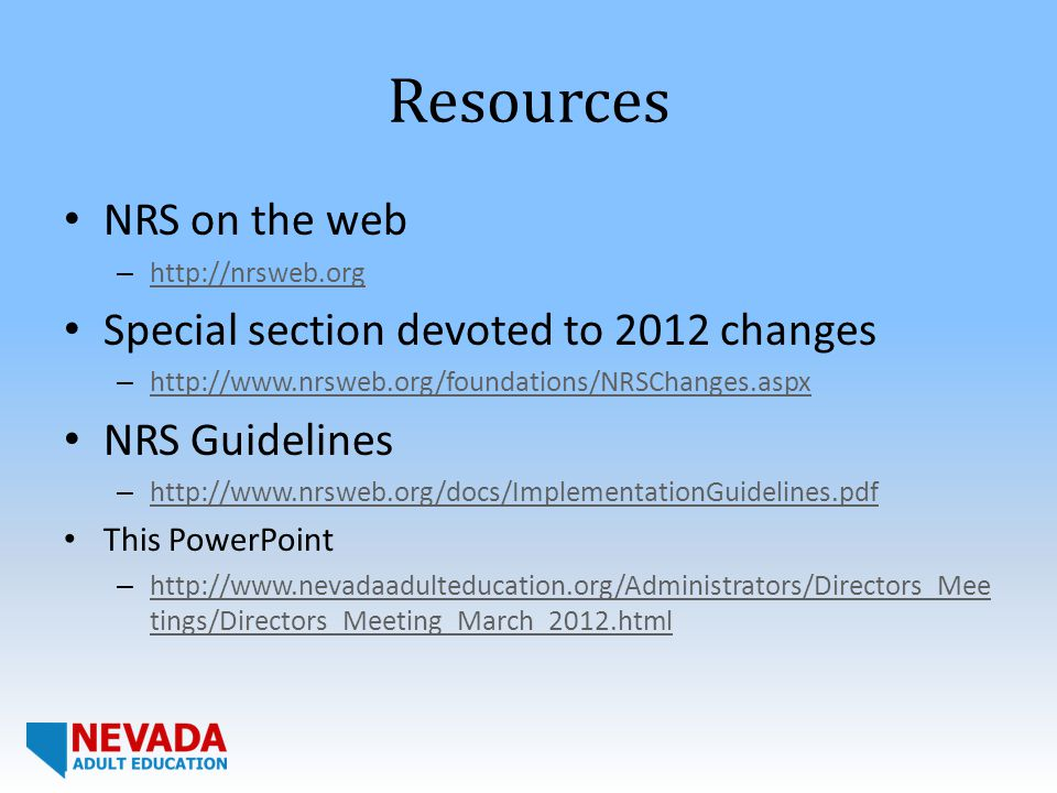 Resources NRS on the web – http://nrsweb.org http://nrsweb.org Special section devoted to 2012 changes – http://www.nrsweb.org/foundations/NRSChanges.aspx http://www.nrsweb.org/foundations/NRSChanges.aspx NRS Guidelines – http://www.nrsweb.org/docs/ImplementationGuidelines.pdf http://www.nrsweb.org/docs/ImplementationGuidelines.pdf This PowerPoint – http://www.nevadaadulteducation.org/Administrators/Directors_Mee tings/Directors_Meeting_March_2012.html http://www.nevadaadulteducation.org/Administrators/Directors_Mee tings/Directors_Meeting_March_2012.html