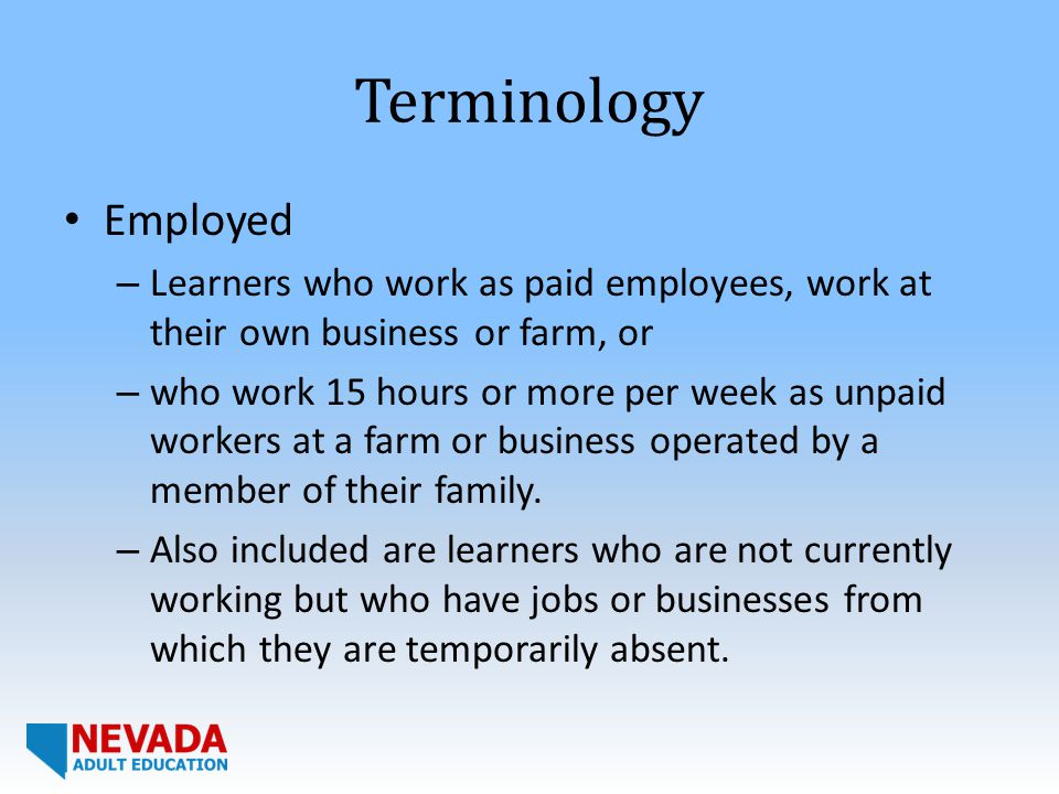 Terminology Employed – Learners who work as paid employees, work at their own business or farm, or – who work 15 hours or more per week as unpaid workers at a farm or business operated by a member of their family.