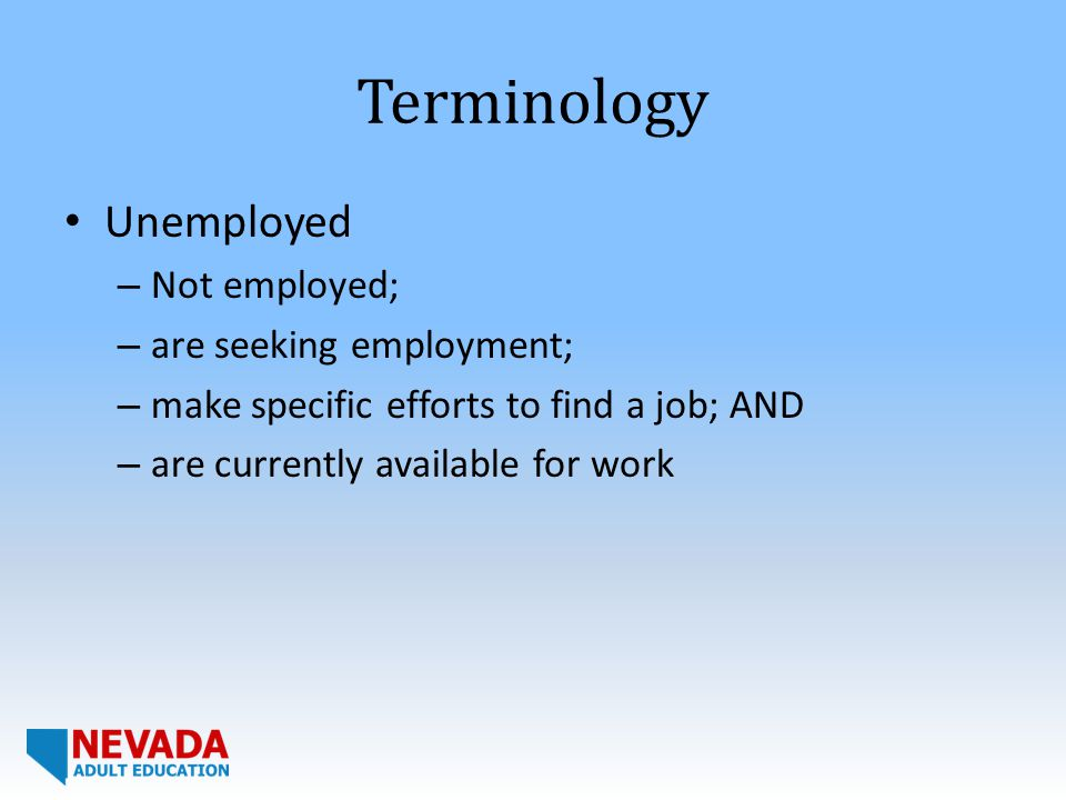 Terminology Unemployed – Not employed; – are seeking employment; – make specific efforts to find a job; AND – are currently available for work
