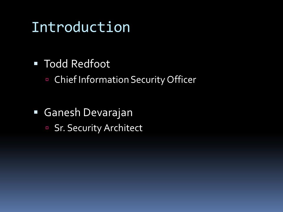 Introduction  Todd Redfoot  Chief Information Security Officer  Ganesh Devarajan  Sr.