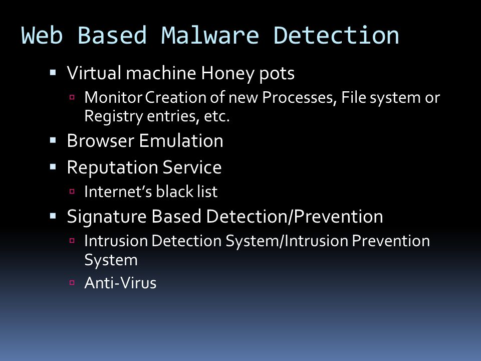 Web Based Malware Detection  Virtual machine Honey pots  Monitor Creation of new Processes, File system or Registry entries, etc.