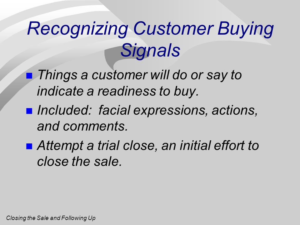Recognizing Customer Buying Signals n Things a customer will do or say to indicate a readiness to buy.