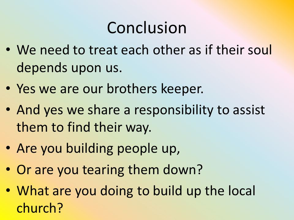Conclusion We need to treat each other as if their soul depends upon us.