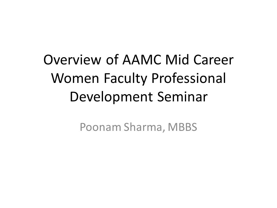 Overview of AAMC Mid Career Women Faculty Professional Development Seminar Poonam Sharma, MBBS