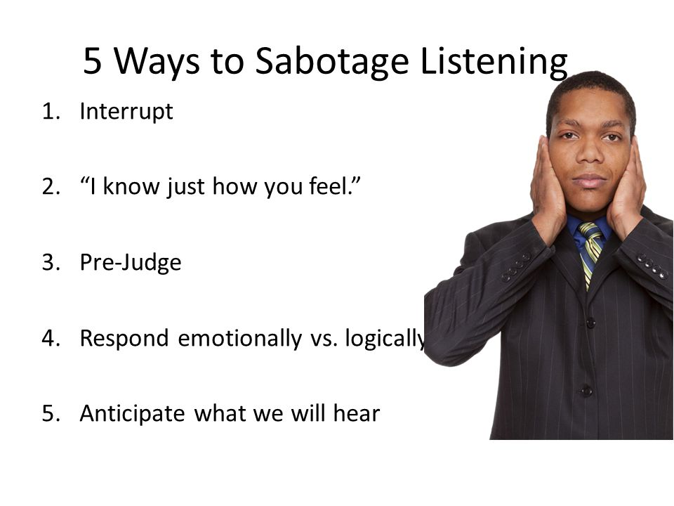 "5 Ways to Sabotage Listening 1.Interrupt 2.""I know just how you feel."" 3.Pre-Judge 4.Respond emotionally vs. logically 5.Anticipate what we will hear"