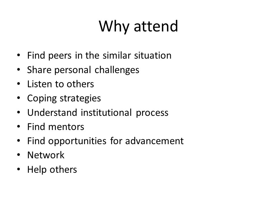 Why attend Find peers in the similar situation Share personal challenges Listen to others Coping strategies Understand institutional process Find ment