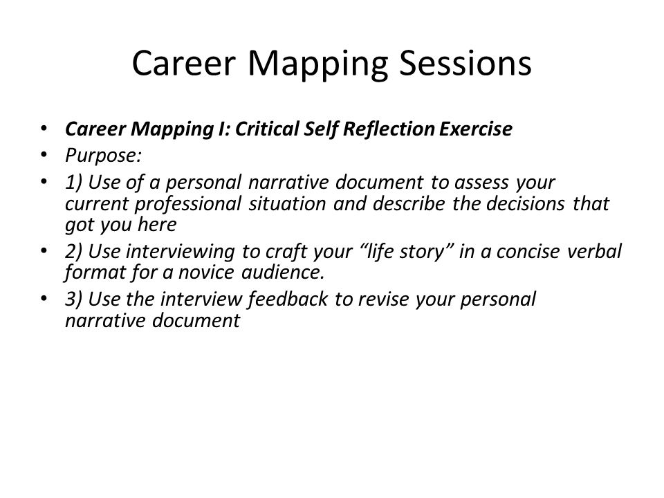 Career Mapping Sessions Career Mapping I: Critical Self Reflection Exercise Purpose: 1) Use of a personal narrative document to assess your current pr