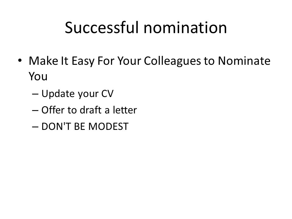 Successful nomination Make It Easy For Your Colleagues to Nominate You – Update your CV – Offer to draft a letter – DON'T BE MODEST