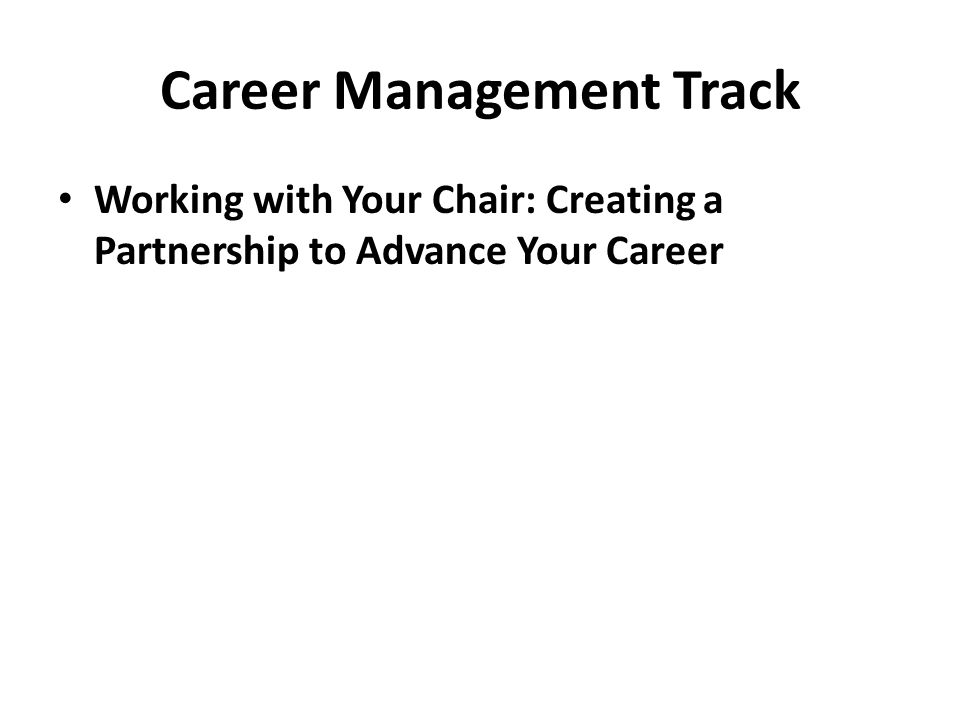 Career Management Track Working with Your Chair: Creating a Partnership to Advance Your Career