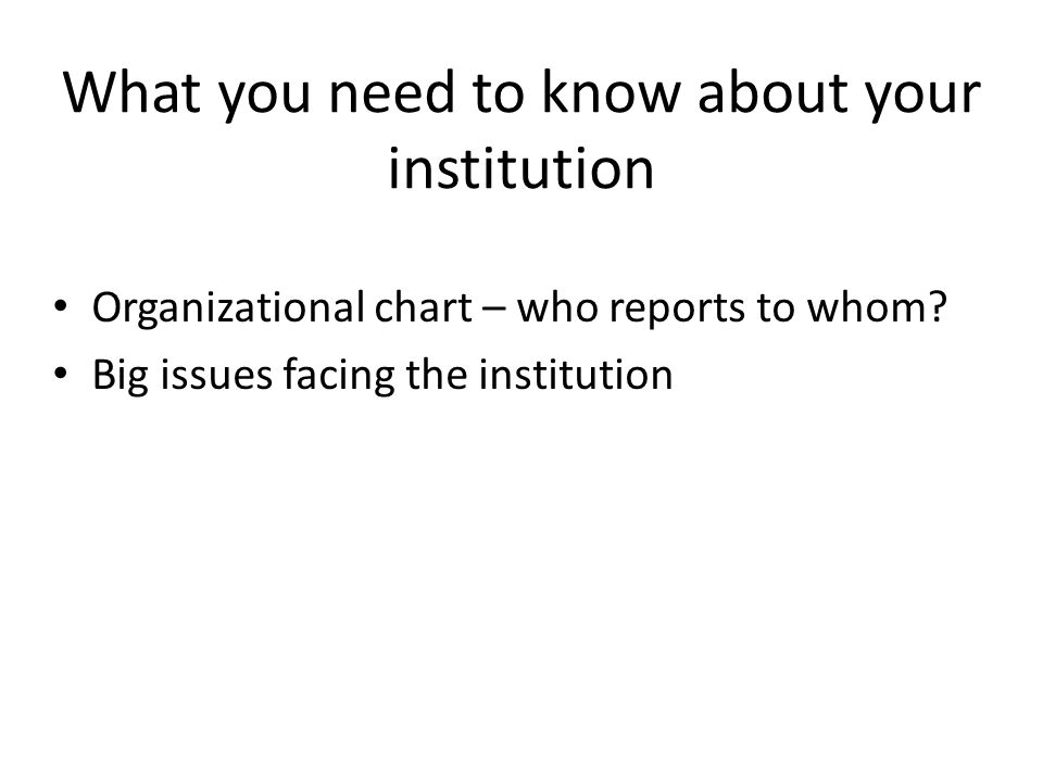 What you need to know about your institution Organizational chart – who reports to whom? Big issues facing the institution