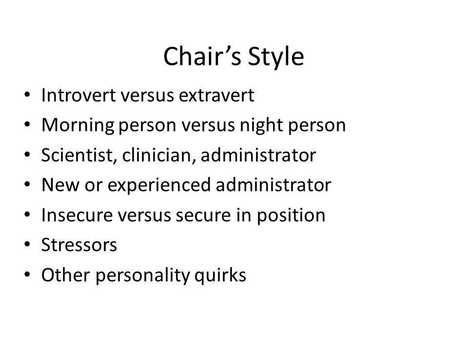 Chair's Style Introvert versus extravert Morning person versus night person Scientist, clinician, administrator New or experienced administrator Insec