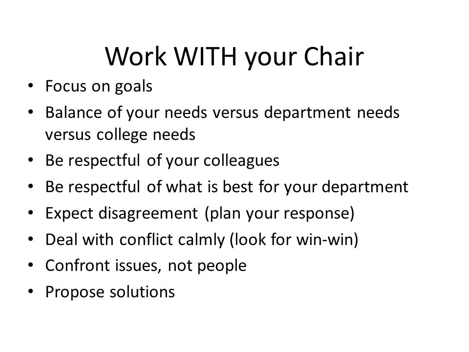 Work WITH your Chair Focus on goals Balance of your needs versus department needs versus college needs Be respectful of your colleagues Be respectful of what is best for your department Expect disagreement (plan your response) Deal with conflict calmly (look for win-win) Confront issues, not people Propose solutions