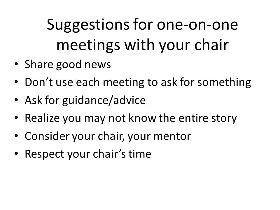 Suggestions for one-on-one meetings with your chair Share good news Don't use each meeting to ask for something Ask for guidance/advice Realize you ma