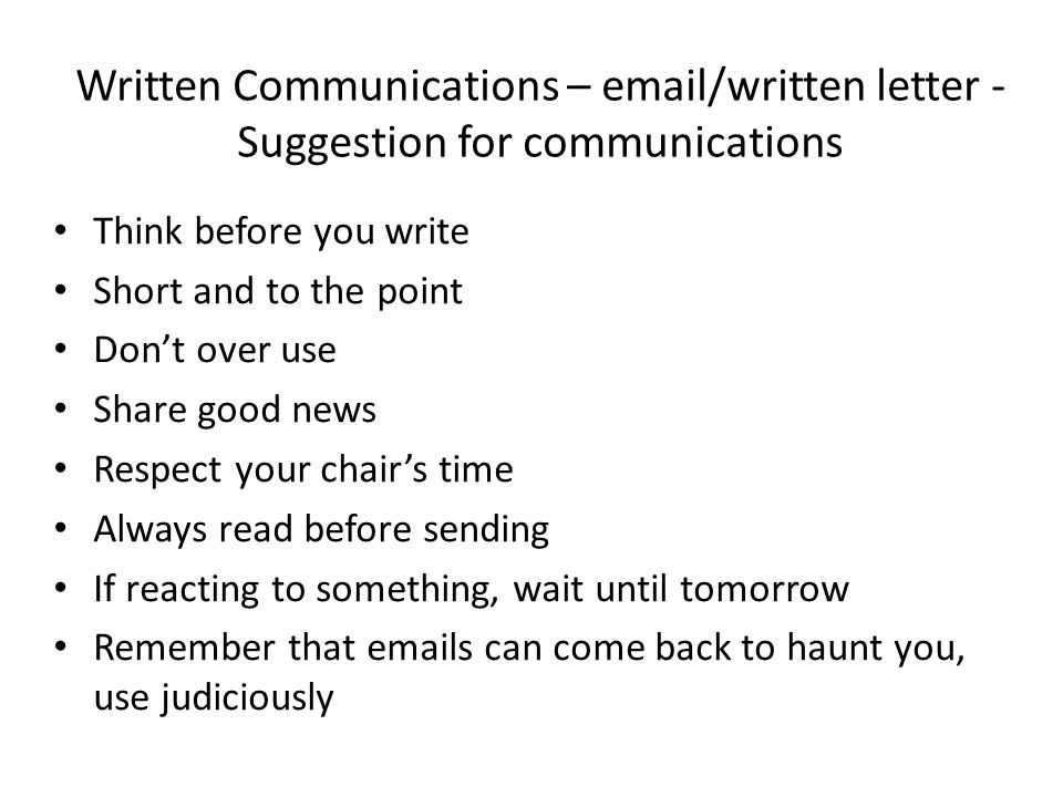 Written Communications – email/written letter - Suggestion for communications Think before you write Short and to the point Don't over use Share good