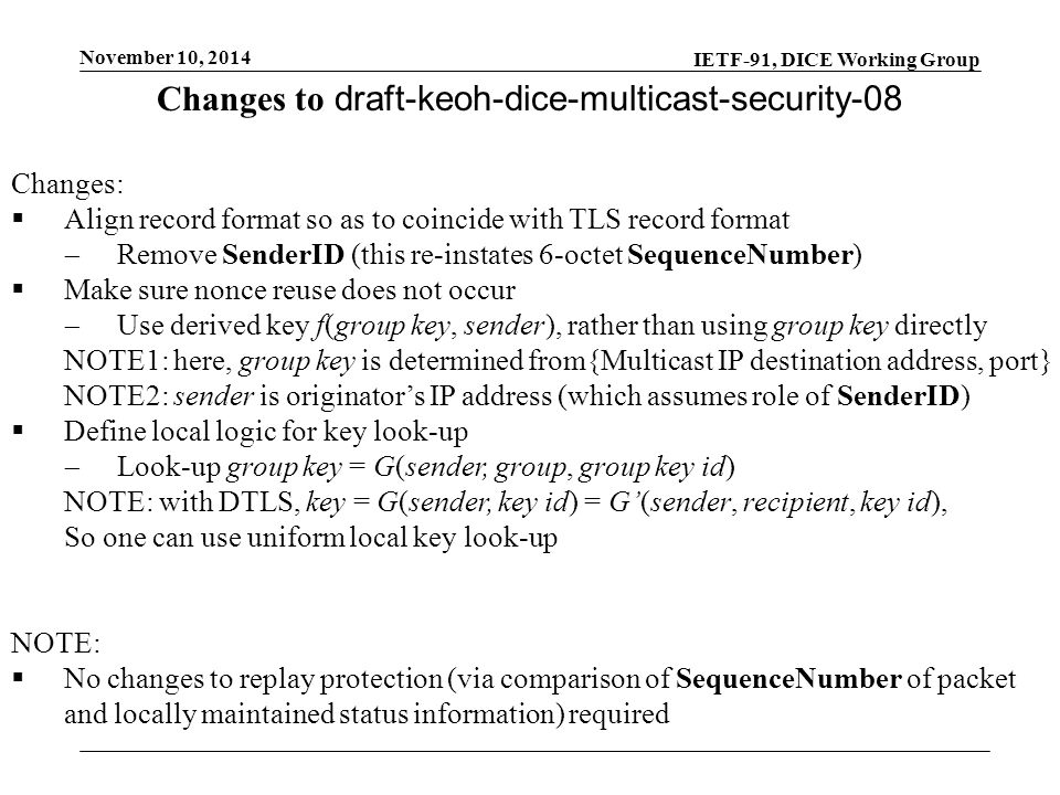 IETF-91, DICE Working Group November 10, 2014 Changes to draft-keoh-dice-multicast-security-08 Changes:  Align record format so as to coincide with TLS record format  Remove SenderID (this re-instates 6-octet SequenceNumber)  Make sure nonce reuse does not occur  Use derived key f(group key, sender), rather than using group key directly NOTE1: here, group key is determined from{Multicast IP destination address, port} NOTE2: sender is originator's IP address (which assumes role of SenderID)  Define local logic for key look-up  Look-up group key = G(sender, group, group key id) NOTE: with DTLS, key = G(sender, key id) = G'(sender, recipient, key id), So one can use uniform local key look-up NOTE:  No changes to replay protection (via comparison of SequenceNumber of packet and locally maintained status information) required