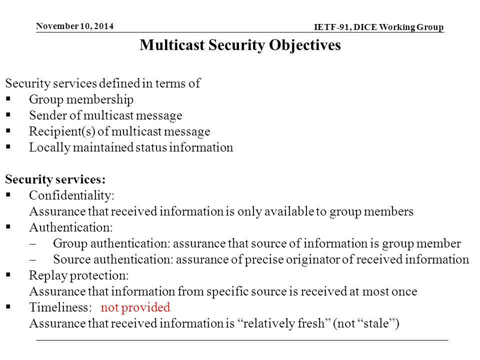 IETF-91, DICE Working Group November 10, 2014 Multicast Security Objectives Security services defined in terms of  Group membership  Sender of multicast message  Recipient(s) of multicast message  Locally maintained status information Security services:  Confidentiality: Assurance that received information is only available to group members  Authentication:  Group authentication: assurance that source of information is group member  Source authentication: assurance of precise originator of received information  Replay protection: Assurance that information from specific source is received at most once  Timeliness:not provided Assurance that received information is relatively fresh (not stale )