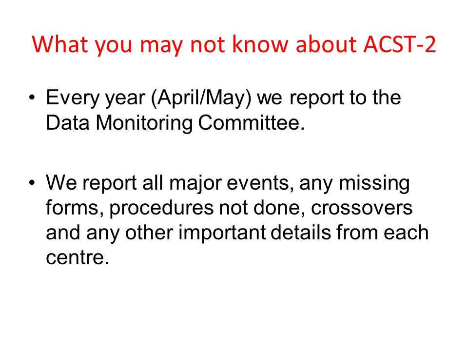 What you may not know about ACST-2 Every year (April/May) we report to the Data Monitoring Committee.