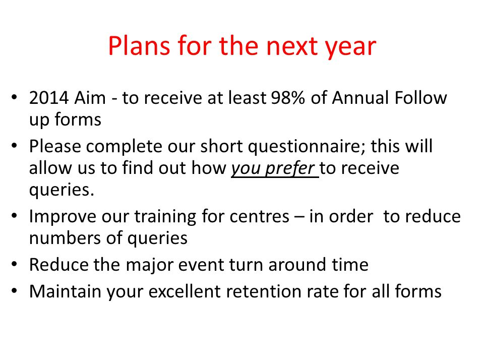 Plans for the next year 2014 Aim - to receive at least 98% of Annual Follow up forms Please complete our short questionnaire; this will allow us to find out how you prefer to receive queries.