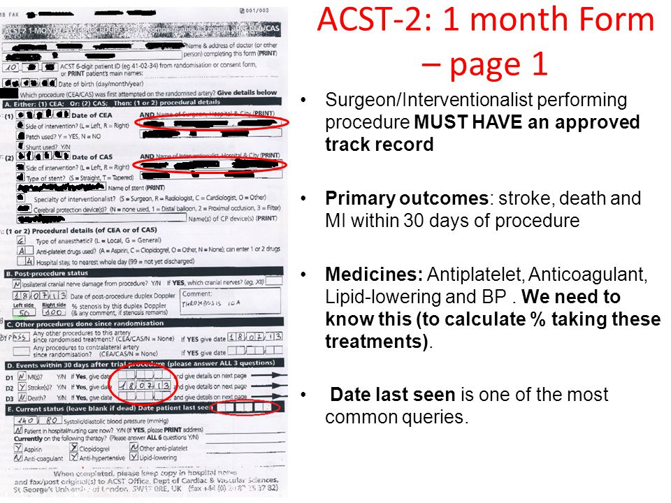 ACST-2: 1 month Form – page 1 Surgeon/Interventionalist performing procedure MUST HAVE an approved track record Primary outcomes: stroke, death and MI within 30 days of procedure Medicines: Antiplatelet, Anticoagulant, Lipid-lowering and BP.