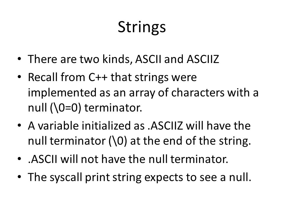 Strings There are two kinds, ASCII and ASCIIZ Recall from C++ that strings were implemented as an array of characters with a null (\0=0) terminator. A