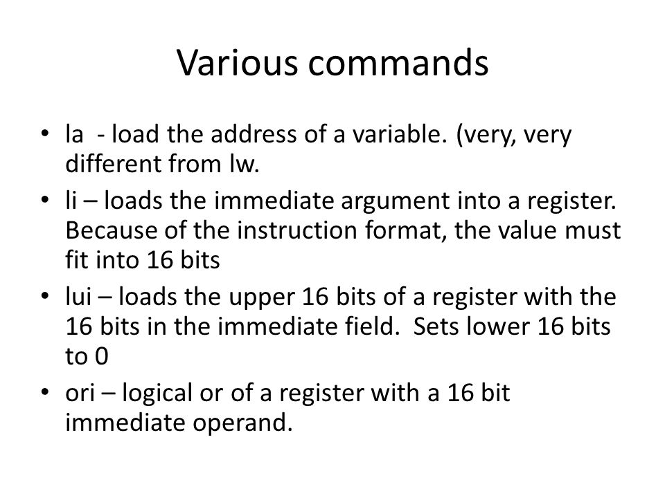 Various commands la - load the address of a variable. (very, very different from lw. li – loads the immediate argument into a register. Because of the