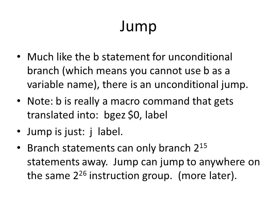 Jump Much like the b statement for unconditional branch (which means you cannot use b as a variable name), there is an unconditional jump. Note: b is