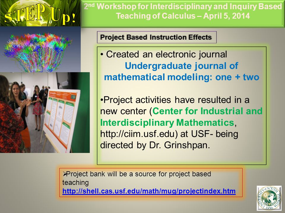 2 nd Workshop for Interdisciplinary and Inquiry Based Teaching of Calculus – April 5, 2014 6 Project Based Instruction EffectsProject Based Instruction Effects Created an electronic journal Undergraduate journal of mathematical modeling: one + two Project activities have resulted in a new center (Center for Industrial and Interdisciplinary Mathematics, http://ciim.usf.edu) at USF- being directed by Dr.