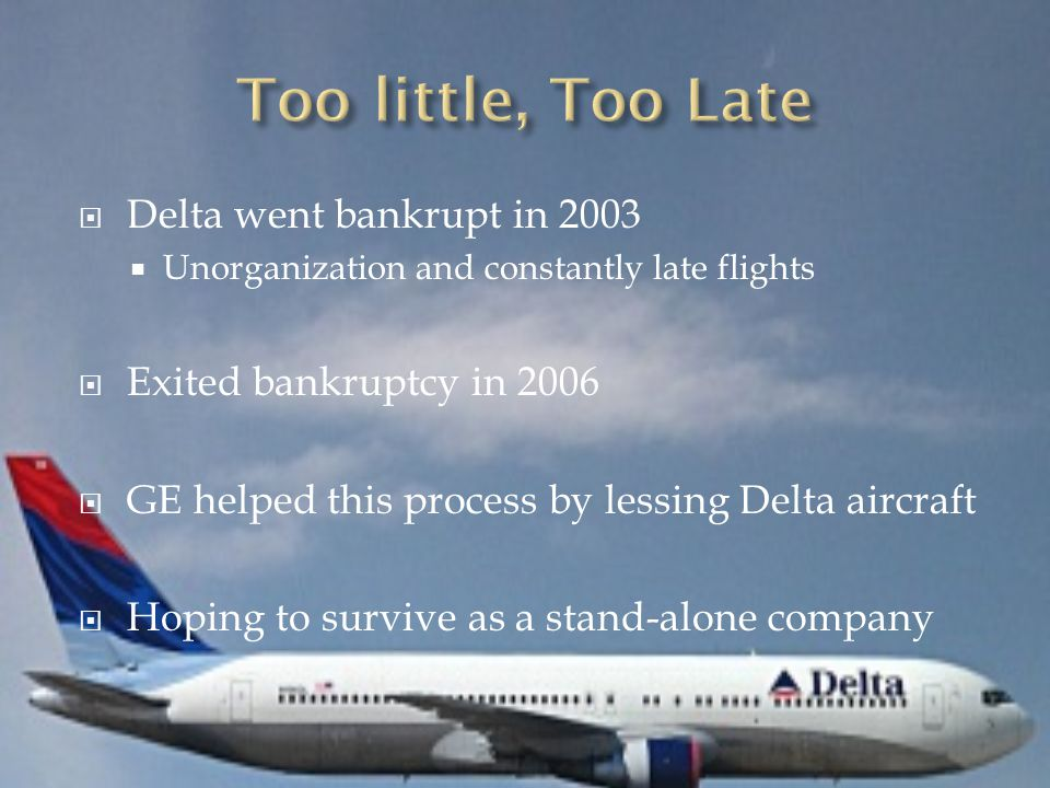  Delta went bankrupt in 2003  Unorganization and constantly late flights  Exited bankruptcy in 2006  GE helped this process by lessing Delta aircraft  Hoping to survive as a stand-alone company