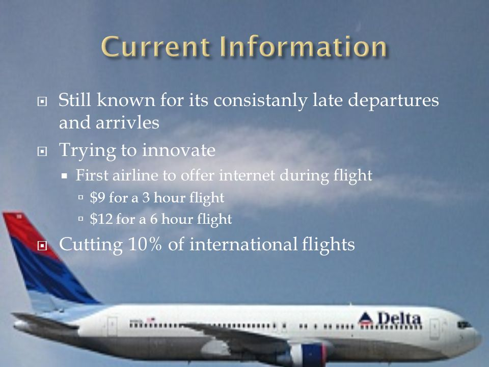  Still known for its consistanly late departures and arrivles  Trying to innovate  First airline to offer internet during flight  $9 for a 3 hour flight  $12 for a 6 hour flight  Cutting 10% of international flights
