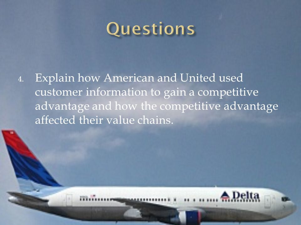 4. Explain how American and United used customer information to gain a competitive advantage and how the competitive advantage affected their value ch