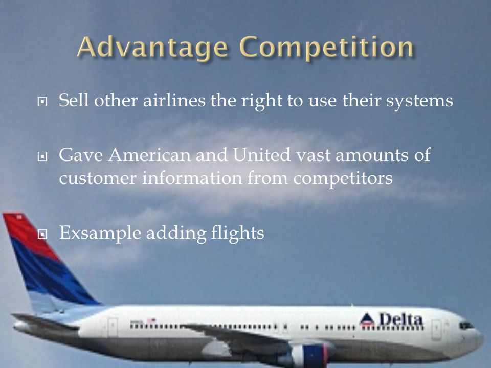  Sell other airlines the right to use their systems  Gave American and United vast amounts of customer information from competitors  Exsample adding flights