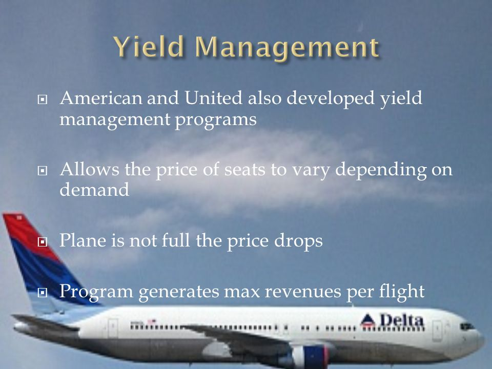 American and United also developed yield management programs  Allows the price of seats to vary depending on demand  Plane is not full the price d
