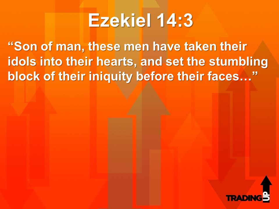 "Ezekiel 14:3 ""Son of man, these men have taken their idols into their hearts, and set the stumbling block of their iniquity before their faces…"""