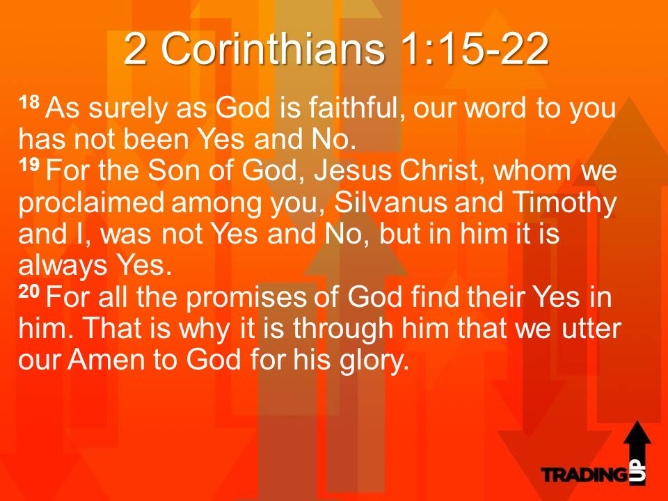 2 Corinthians 1:15-22 18 As surely as God is faithful, our word to you has not been Yes and No. 19 For the Son of God, Jesus Christ, whom we proclaime