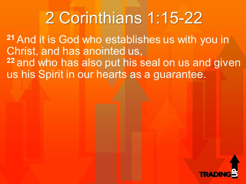 2 Corinthians 1:15-22 21 And it is God who establishes us with you in Christ, and has anointed us, 22 and who has also put his seal on us and given us