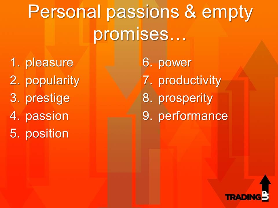 Personal passions & empty promises… 1.pleasure 2.popularity 3.prestige 4.passion 5.position 6.power 7.productivity 8.prosperity 9.performance