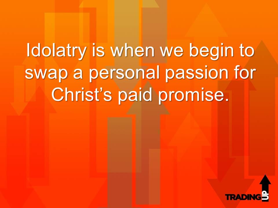 Idolatry is when we begin to swap a personal passion for Christ's paid promise.