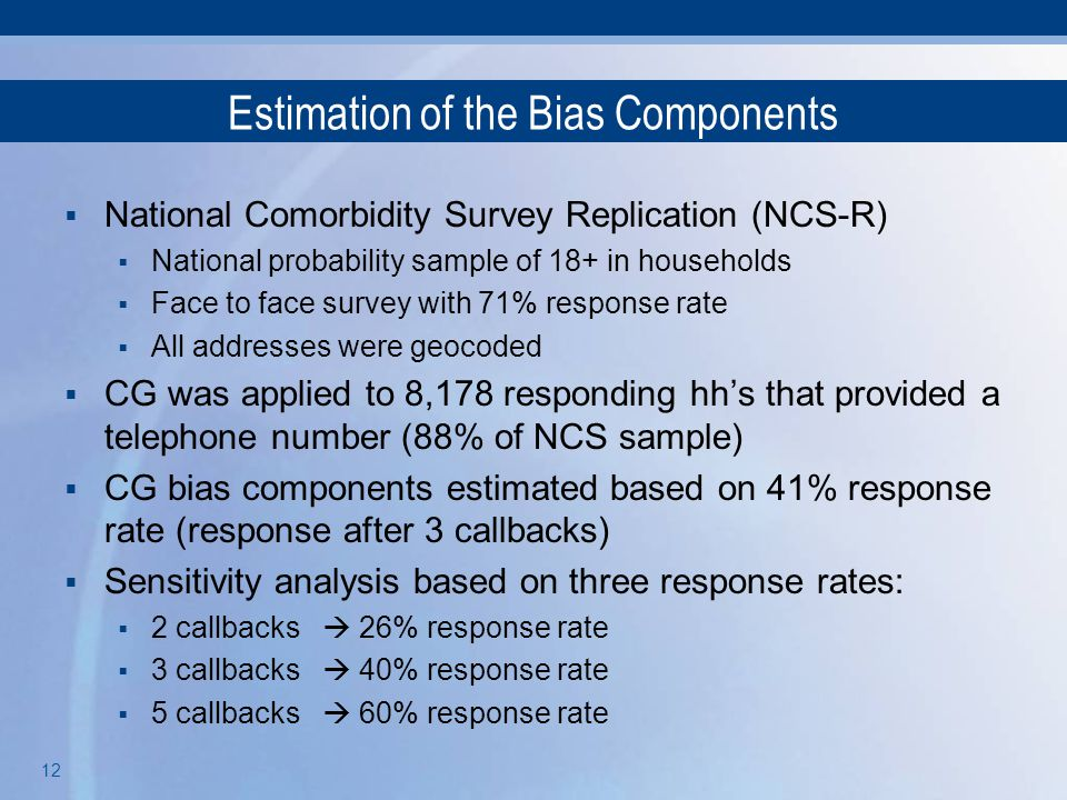 12 Estimation of the Bias Components  National Comorbidity Survey Replication (NCS-R)  National probability sample of 18+ in households  Face to fa